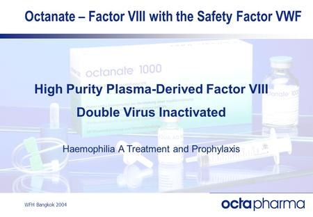 WFH Bangkok 2004 Octanate – Factor VIII with the Safety Factor VWF High Purity Plasma-Derived Factor VIII Double Virus Inactivated Haemophilia A Treatment.