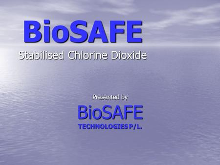 BioSAFE Stabilised Chlorine Dioxide Presented by BioSAFE TECHNOLOGIES P/L.