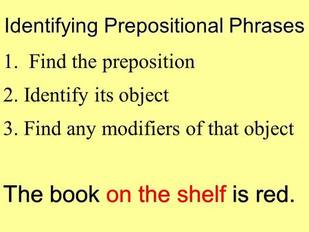Identifying Prepositional Phrases 1. Find the preposition The book on the shelf is red. 2. Identify its object 3. Find any modifiers of that object.