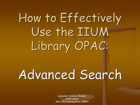 How to Effectively Use the IIUM Library OPAC: Advanced Search Customer Services Division IIUM Library June 2007/yab/updated 290807.