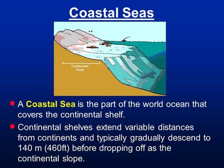 Coastal Seas  A Coastal Sea is the part of the world ocean that covers the continental shelf.  Continental shelves extend variable distances from continents.
