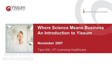 0 Where Science Means Business An Introduction to Yissum November 2007 Tami Kfir, VP Licensing Healthcare.