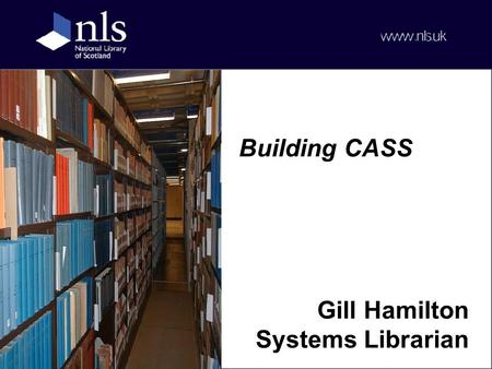 Building CASS Gill Hamilton Systems Librarian. Outline CASS at the NLS CASS metadata & processing Connecting to CASS The CASS service Issues.