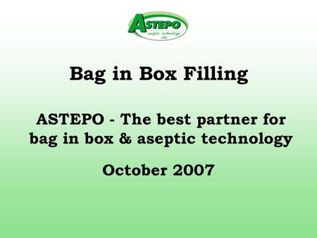 Bag in Box Filling October 2007 ASTEPO - The best partner for bag in box & aseptic technology.