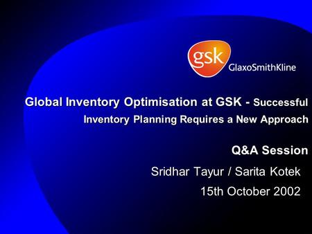 Global Inventory Optimisation at GSK - Successful Inventory Planning Requires a New Approach Q&A Session Sridhar Tayur / Sarita Kotek 15th October 2002.