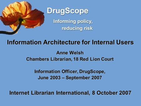 Information Architecture for Internal Users Anne Welsh Chambers Librarian, 18 Red Lion Court Information Officer, DrugScope, June 2003 – September 2007.