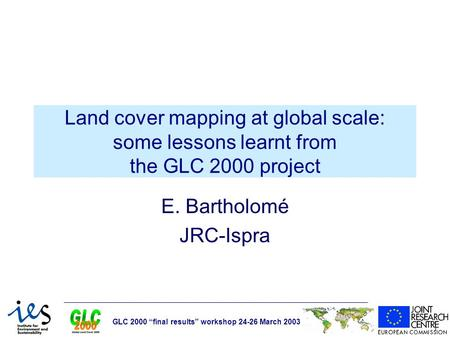 "GLC 2000 ""final results"" workshop 24-26 March 2003 Land cover mapping at global scale: some lessons learnt from the GLC 2000 project E. Bartholomé JRC-Ispra."