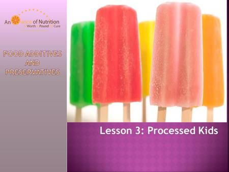 Lesson 3: Processed Kids. To improve shelf life To improve flavor Keep their color As a way to make a profit – may own ingredients.