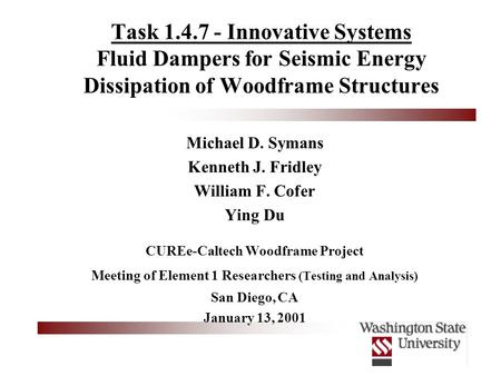 Task 1.4.7 - Innovative Systems Fluid Dampers for Seismic Energy Dissipation of Woodframe Structures Michael D. Symans Kenneth J. Fridley William F. Cofer.