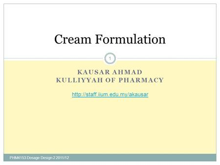 KAUSAR AHMAD KULLIYYAH OF PHARMACY Cream Formulation  1 PHM4153 Dosage Design 2 2011/12.