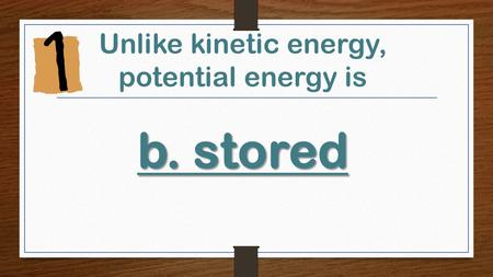 B.stored Unlike kinetic energy, potential energy is b.stored.