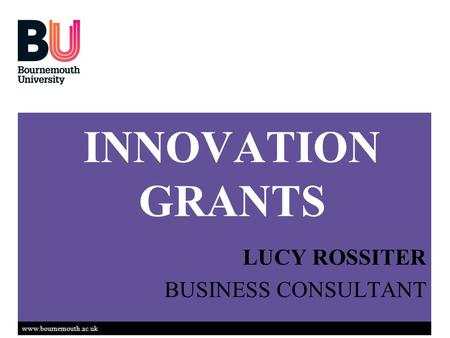 Www.bournemouth.ac.uk INNOVATION GRANTS LUCY ROSSITER BUSINESS CONSULTANT.