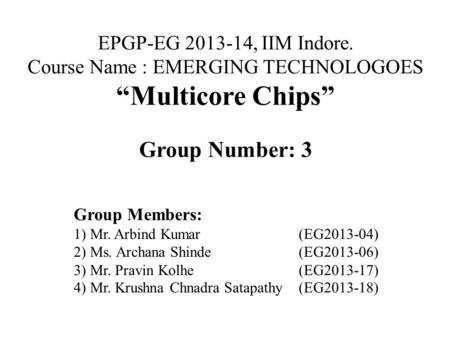"EPGP-EG 2013-14, IIM Indore. Course Name : EMERGING TECHNOLOGOES ""Multicore Chips"" Group Number: 3 Group Members: 1) Mr. Arbind Kumar(EG2013-04) 2) Ms."