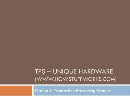 TPS – UNIQUE HARDWARE (WWW.HOWSTUFFWORKS.COM) Option 1: Transaction Processing Systems.