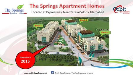 Located at Expressway, Near Fazaia Colony, Islamabad www.orbitdevelopers.pk Orbit Developers - The Springs Apartments Possession In 2015 Block-c Block-B.