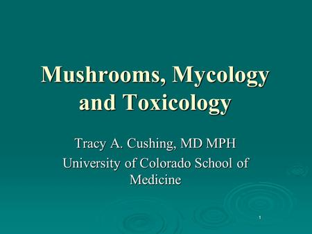 1 Mushrooms, Mycology and Toxicology Tracy A. Cushing, MD MPH University of Colorado School of Medicine.