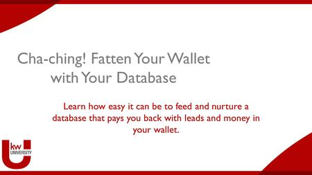 Cha-ching! Fatten Your Wallet with Your Database Learn how easy it can be to feed and nurture a database that pays you back with leads and money in your.