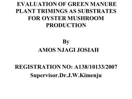 EVALUATION OF GREEN MANURE PLANT TRIMINGS AS SUBSTRATES FOR OYSTER MUSHROOM PRODUCTION By AMOS NJAGI JOSIAH REGISTRATION NO: A138/10133/2007 Supervisor.Dr.J.W.Kimenju.