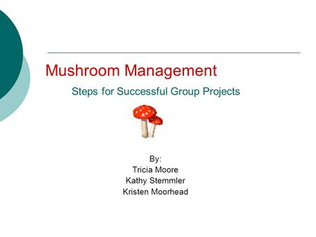 Mushroom Management Steps for Successful Group Projects By: Tricia Moore Kathy Stemmler Kristen Moorhead.