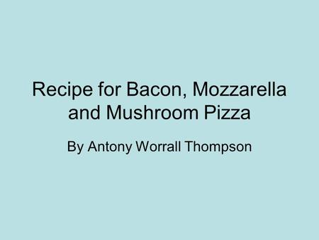 Recipe for Bacon, Mozzarella and Mushroom Pizza By Antony Worrall Thompson.