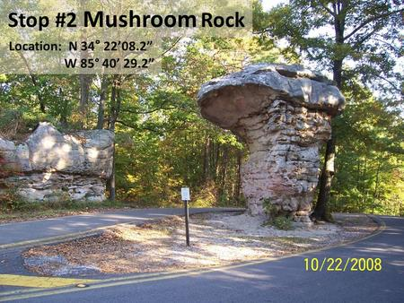 "Stop #2 Mushroom Rock Location: N 34 ° 22'08.2"" W 85° 40' 29.2"""
