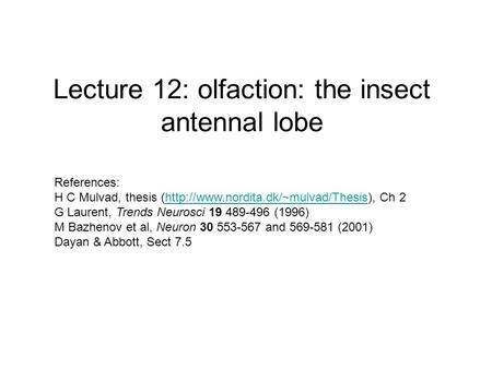 Lecture 12: olfaction: the insect antennal lobe References: H C Mulvad, thesis (http://www.nordita.dk/~mulvad/Thesis), Ch 2http://www.nordita.dk/~mulvad/Thesis.
