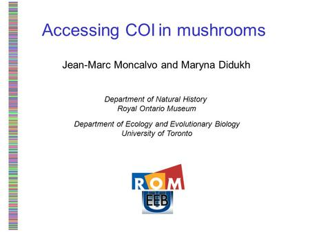 Accessing COI in mushrooms Jean-Marc Moncalvo and Maryna Didukh Department of Natural History Royal Ontario Museum Department of Ecology and Evolutionary.