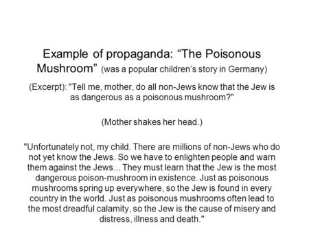 "Example of propaganda: ""The Poisonous Mushroom"" (was a popular children's story in Germany) (Excerpt): Tell me, mother, do all non-Jews know that the."