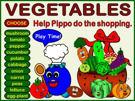 Mushroom tomato pepper cucumber potato cabbage onion carrot peas lettuce egg-plant CHOOSE Play Time!