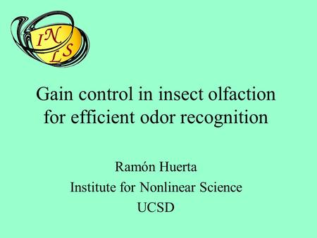 Gain control in insect olfaction for efficient odor recognition Ramón Huerta Institute for Nonlinear Science UCSD.