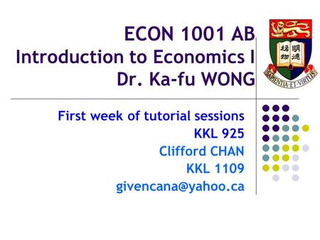ECON 1001 AB Introduction to Economics I Dr. Ka-fu WONG First week of tutorial sessions KKL 925 Clifford CHAN KKL 1109