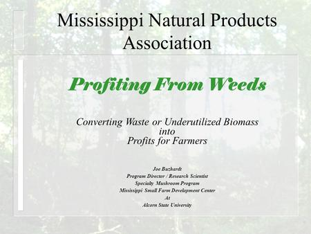 Mississippi Natural Products Association Profiting From Weeds Joe Buzhardt Program Director / Research Scientist Specialty Mushroom Program Mississippi.