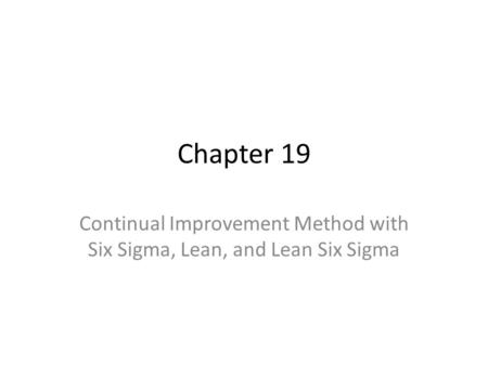 Chapter 19 Continual Improvement Method with Six Sigma, Lean, and Lean Six Sigma.