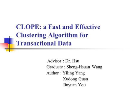CLOPE: a Fast and Effective Clustering Algorithm for Transactional Data Advisor : Dr. Hsu Graduate : Sheng-Hsuan Wang Author : Yiling Yang Xudong Guan.