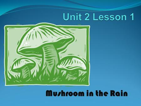 Unit 2 Lesson 1 http://www.opencourtresources.com Mushroom in the Rain.