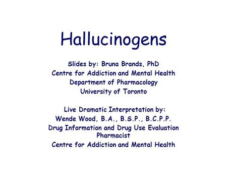 Hallucinogens Slides by: Bruna Brands, PhD Centre for Addiction and Mental Health Department of Pharmacology University of Toronto Live Dramatic Interpretation.