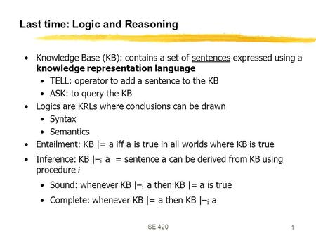 SE 420 1 Last time: Logic and Reasoning Knowledge Base (KB): contains a set of sentences expressed using a knowledge representation language TELL: operator.