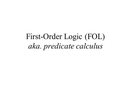 First-Order Logic (FOL) aka. predicate calculus. First-Order Logic (FOL) Syntax User defines these primitives: –Constant symbols (i.e., the individuals