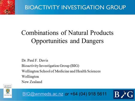 1 or +64 (04) 918 5611 Combinations of Natural Products Opportunities and Dangers Dr. Paul F. Davis Bioactivity Investigation.