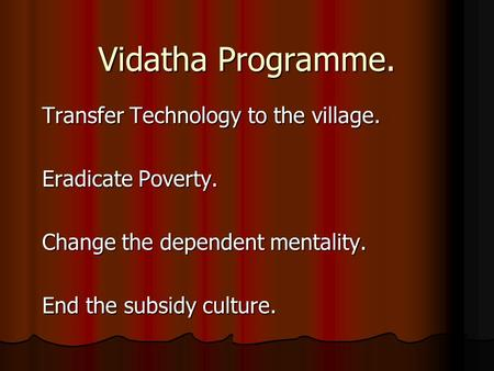 Vidatha Programme. Transfer Technology to the village. Eradicate Poverty. Change the dependent mentality. End the subsidy culture.