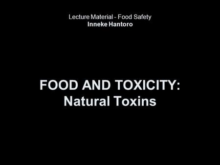 FOOD AND TOXICITY: Natural Toxins Lecture Material - Food Safety Inneke Hantoro.