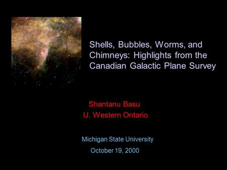 Shells, Bubbles, Worms, and Chimneys: Highlights from the Canadian Galactic Plane Survey Shantanu Basu U. Western Ontario Michigan State University October.