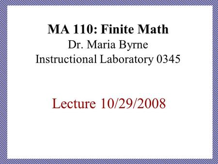 MA 110: Finite Math Dr. Maria Byrne Instructional Laboratory 0345 Lecture 10/29/2008.