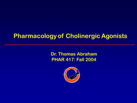 Pharmacology of Cholinergic Agonists Dr. Thomas Abraham PHAR 417: Fall 2004.