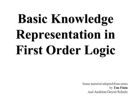 Basic Knowledge Representation in First Order Logic Some material adopted from notes by Tim Finin And Andreas Geyer-Schulz.