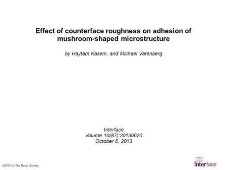 Effect of counterface roughness on adhesion of mushroom-shaped microstructure by Haytam Kasem, and Michael Varenberg Interface Volume 10(87):20130620 October.