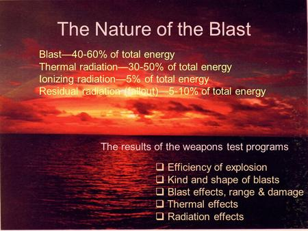 The Nature of the Blast  Efficiency of explosion  Kind and shape of blasts  Blast effects, range & damage  Thermal effects  Radiation effects The.