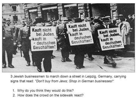 "3 Jewish businessmen to march down a street in Leipzig, Germany, carrying signs that read: Don't buy from Jews; Shop in German businesses!"" 1. Why do."
