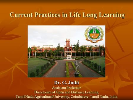 Current Practices in Life Long Learning Dr. G. Jothi Assistant Professor Directorate of Open and Distance Learning Tamil Nadu Agricultural University,