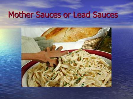 Mother Sauces or Lead Sauces. How do You make a White Sauce? Review making roux and herbs and spices Review making roux and herbs and spices Complete.